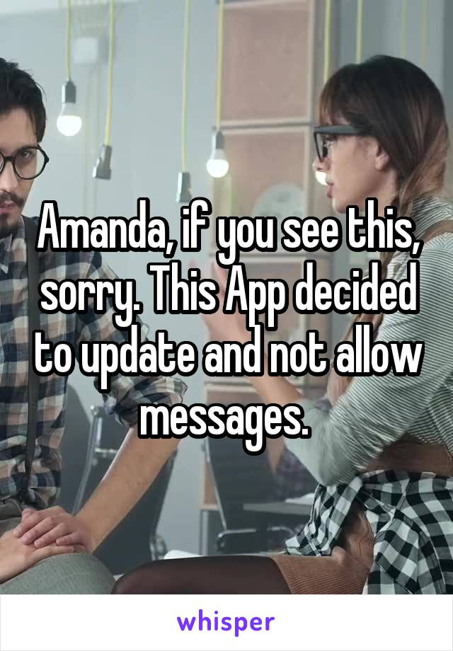 Amanda, if you see this, sorry. This App decided to update and not allow messages.