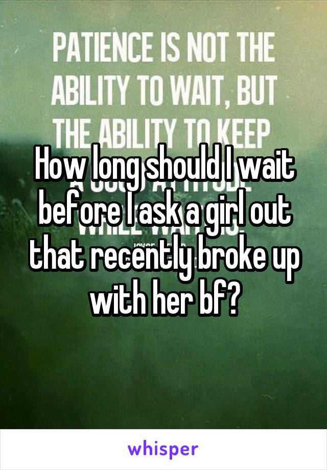 How long should I wait before I ask a girl out that recently broke up with her bf?