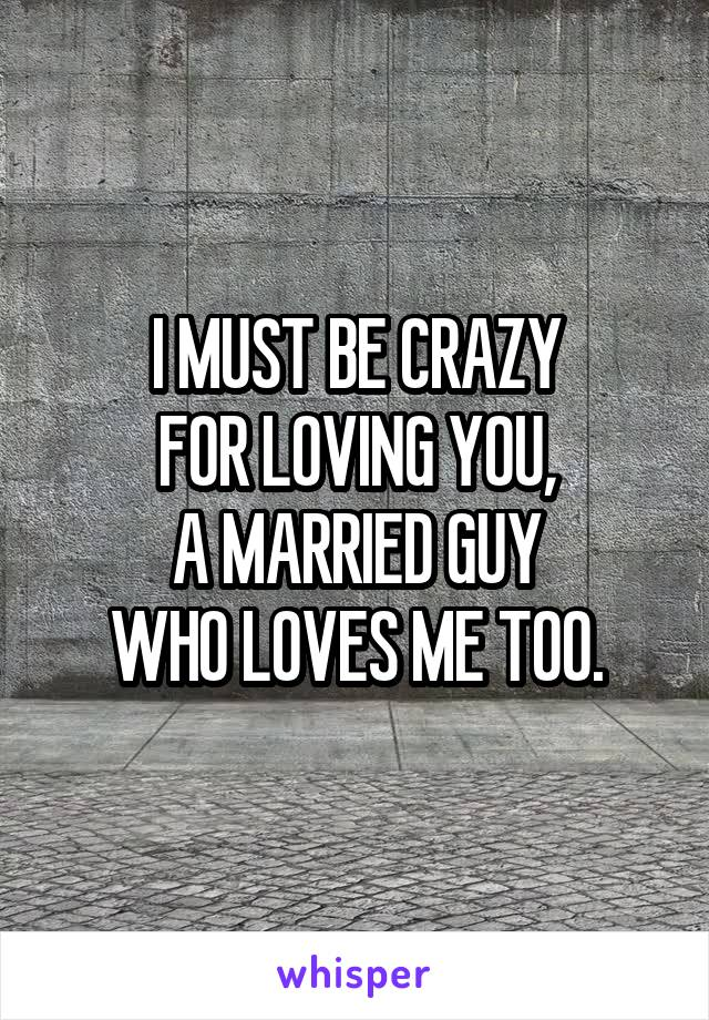 I MUST BE CRAZY FOR LOVING YOU, A MARRIED GUY WHO LOVES ME TOO.