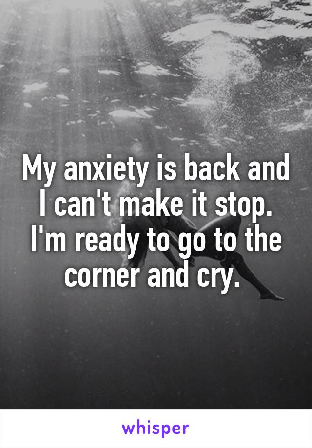 My anxiety is back and I can't make it stop. I'm ready to go to the corner and cry.