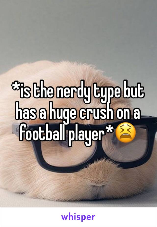 *is the nerdy type but has a huge crush on a football player*😫