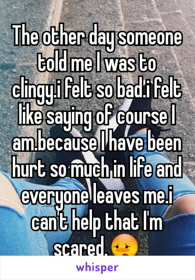 The other day someone told me I was to clingy.i felt so bad.i felt like saying of course I am.because I have been hurt so much in life and everyone leaves me.i can't help that I'm scared.😳