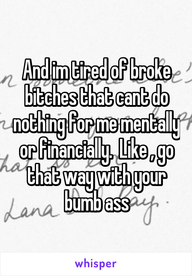 And im tired of broke bitches that cant do nothing for me mentally or financially.  Like , go that way with your bumb ass