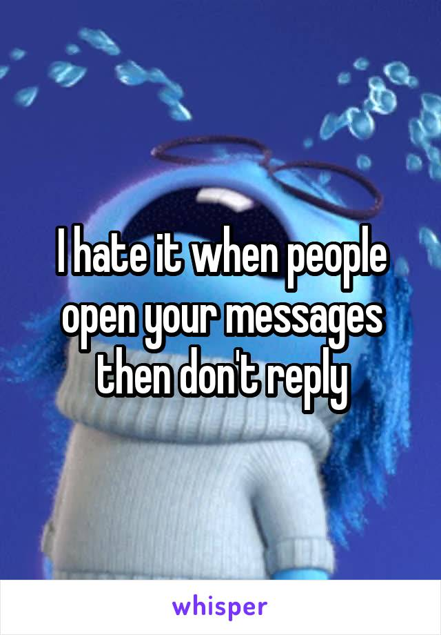 I hate it when people open your messages then don't reply