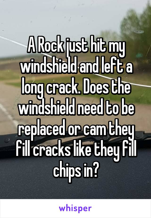 A Rock just hit my windshield and left a long crack. Does the windshield need to be replaced or cam they fill cracks like they fill chips in?