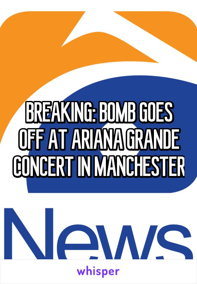 BREAKING: BOMB GOES OFF AT ARIANA GRANDE CONCERT IN MANCHESTER