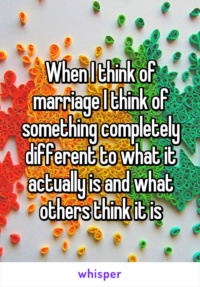 When I think of marriage I think of something completely different to what it actually is and what others think it is