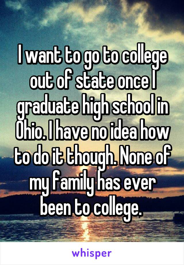 I want to go to college out of state once I graduate high school in Ohio. I have no idea how to do it though. None of my family has ever been to college.