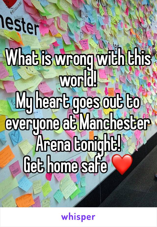 What is wrong with this world! My heart goes out to everyone at Manchester Arena tonight!  Get home safe ❤️