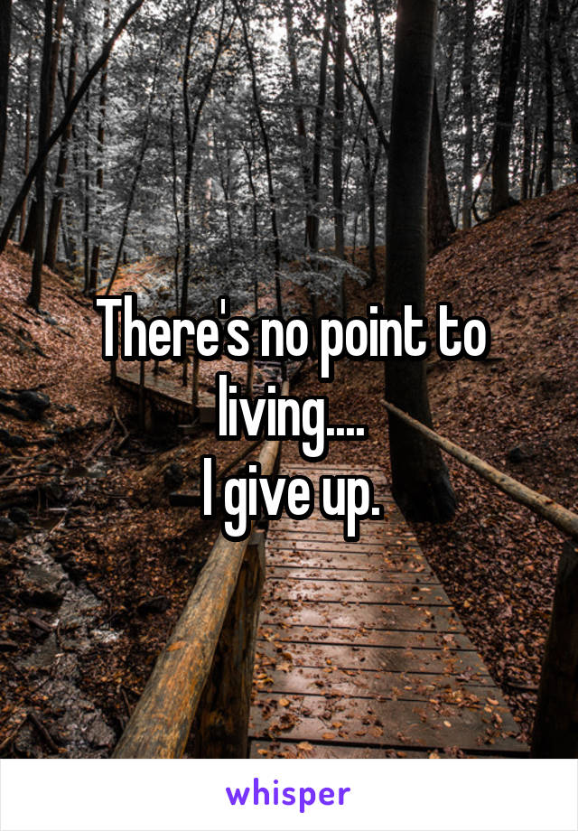 There's no point to living.... I give up.