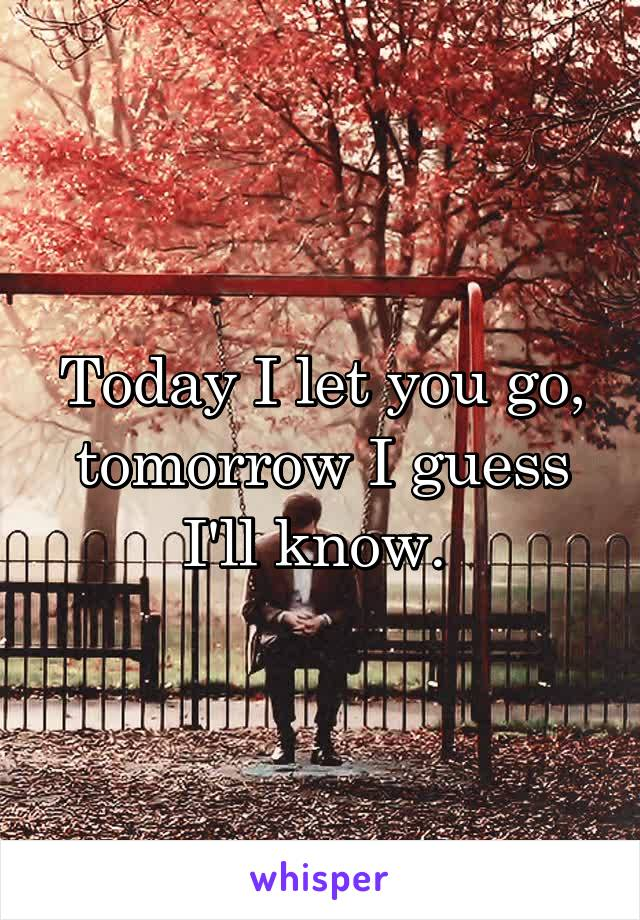 Today I let you go, tomorrow I guess I'll know.