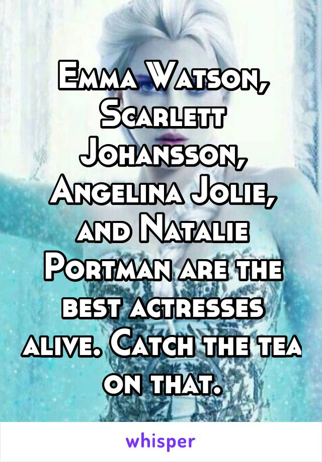 Emma Watson, Scarlett Johansson, Angelina Jolie, and Natalie Portman are the best actresses alive. Catch the tea on that.