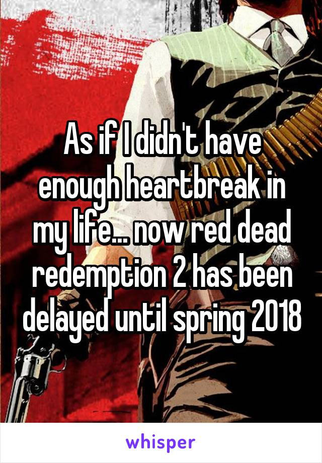 As if I didn't have enough heartbreak in my life... now red dead redemption 2 has been delayed until spring 2018