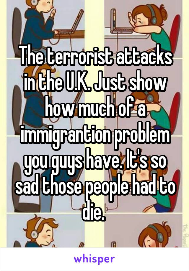 The terrorist attacks in the U.K. Just show how much of a immigrantion problem you guys have. It's so sad those people had to die.