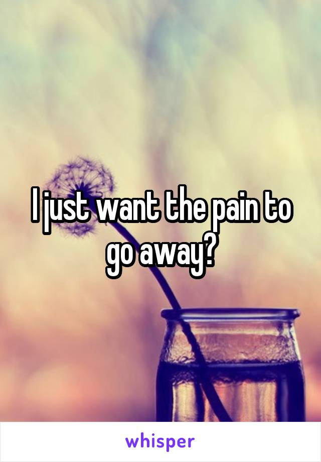 I just want the pain to go away?