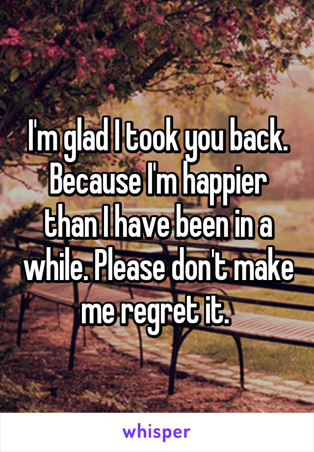 I'm glad I took you back. Because I'm happier than I have been in a while. Please don't make me regret it.