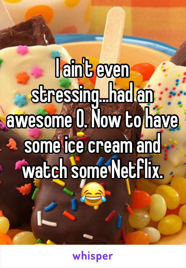 I ain't even stressing...had an awesome O. Now to have some ice cream and watch some Netflix. 😂