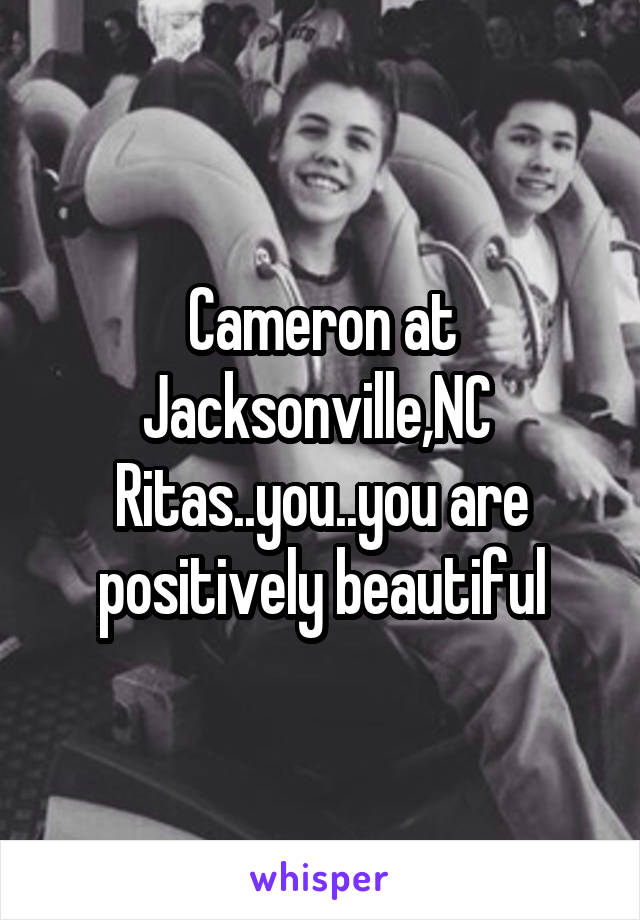 Cameron at Jacksonville,NC  Ritas..you..you are positively beautiful