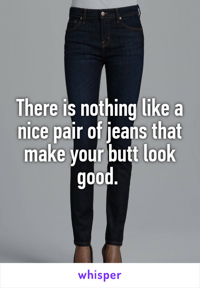 There is nothing like a nice pair of jeans that make your butt look good.