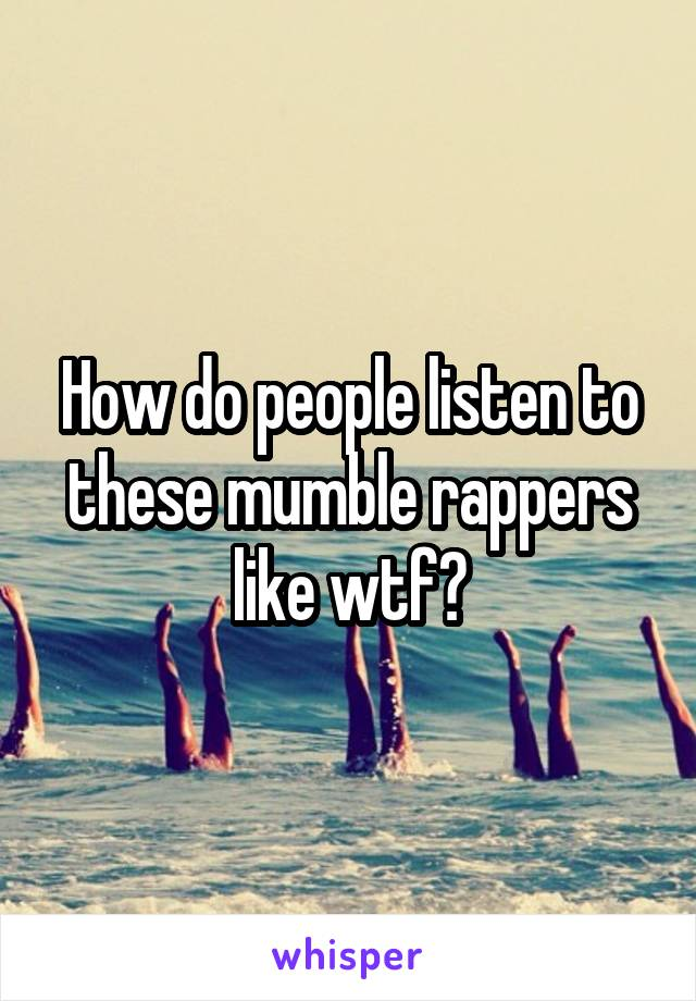 How do people listen to these mumble rappers like wtf?