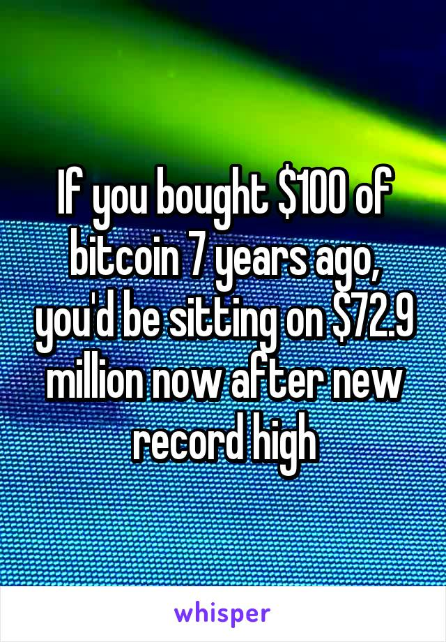 If you bought $100 of bitcoin 7 years ago, you'd be sitting on $72.9 million now after new record high