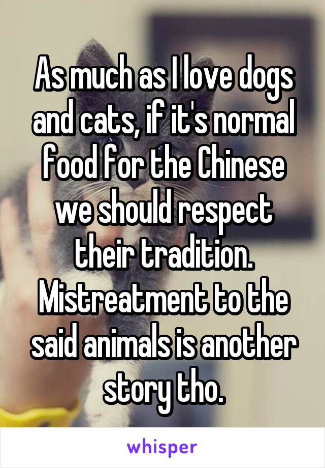 As much as I love dogs and cats, if it's normal food for the Chinese we should respect their tradition. Mistreatment to the said animals is another story tho.