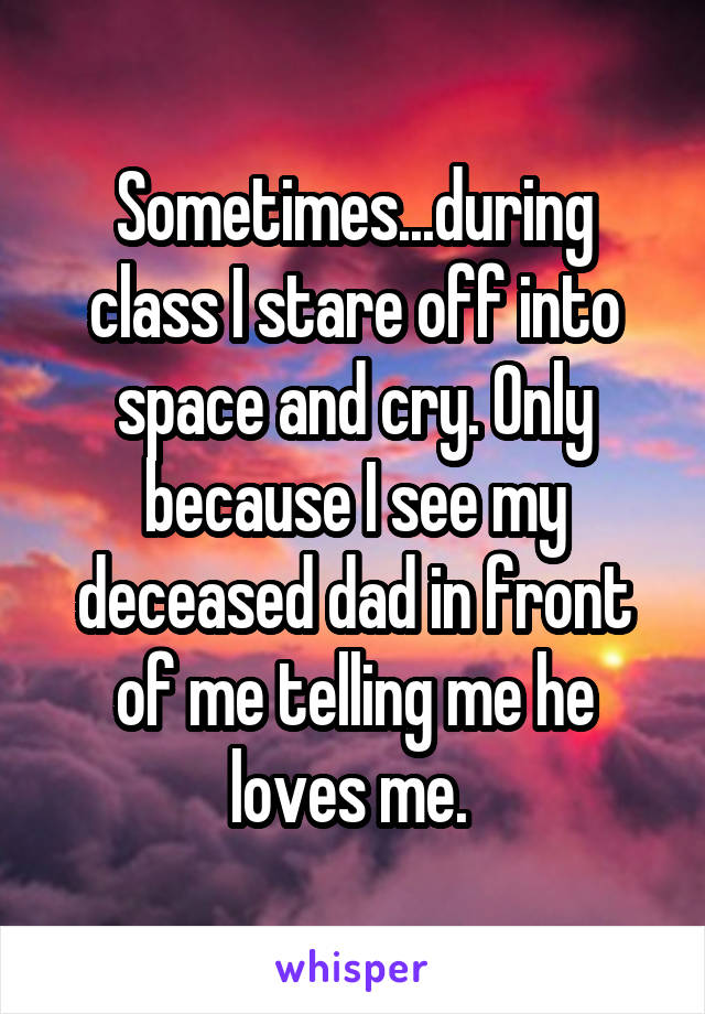 Sometimes...during class I stare off into space and cry. Only because I see my deceased dad in front of me telling me he loves me.