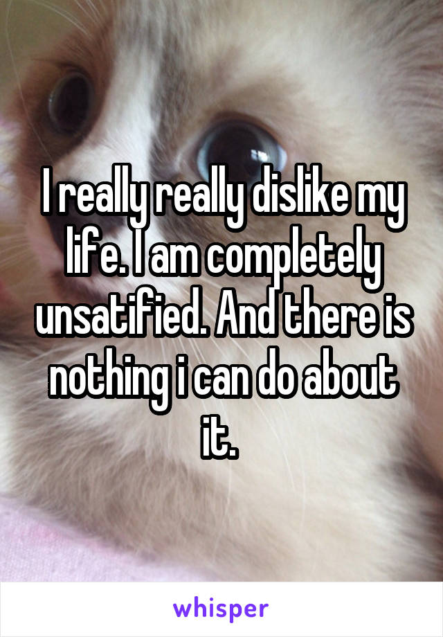 I really really dislike my life. I am completely unsatified. And there is nothing i can do about it.