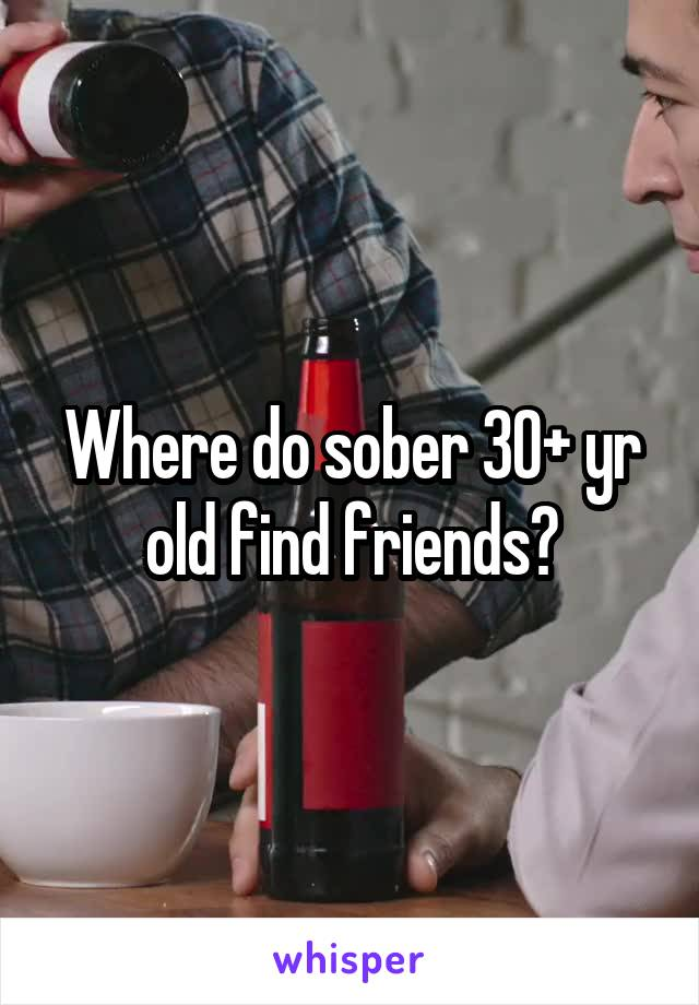 Where do sober 30+ yr old find friends?