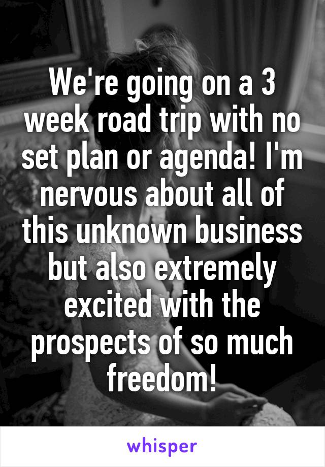 We're going on a 3 week road trip with no set plan or agenda! I'm nervous about all of this unknown business but also extremely excited with the prospects of so much freedom!