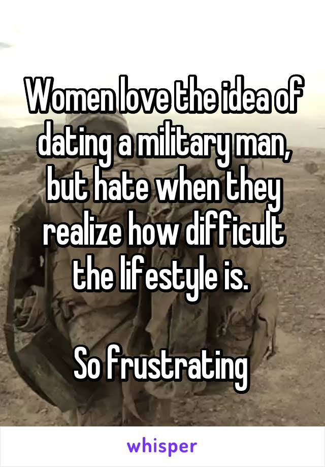 Women love the idea of dating a military man, but hate when they realize how difficult the lifestyle is.   So frustrating