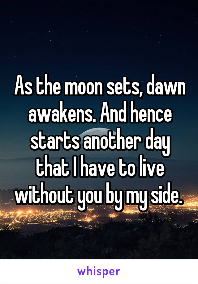 As the moon sets, dawn awakens. And hence starts another day that I have to live without you by my side.