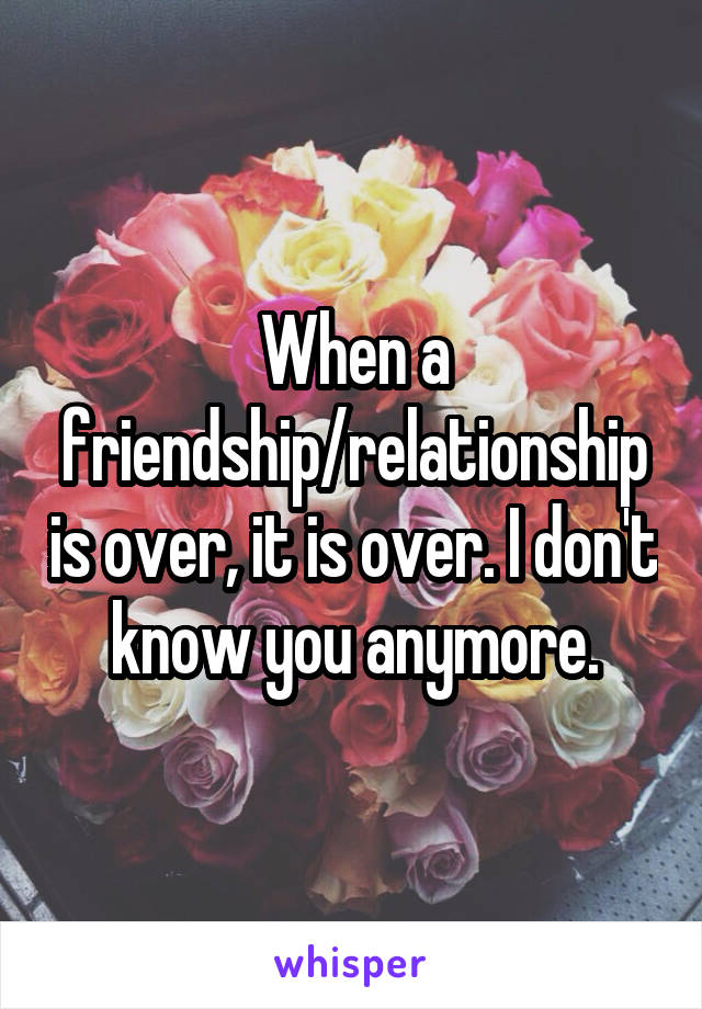 When a friendship/relationship is over, it is over. I don't know you anymore.