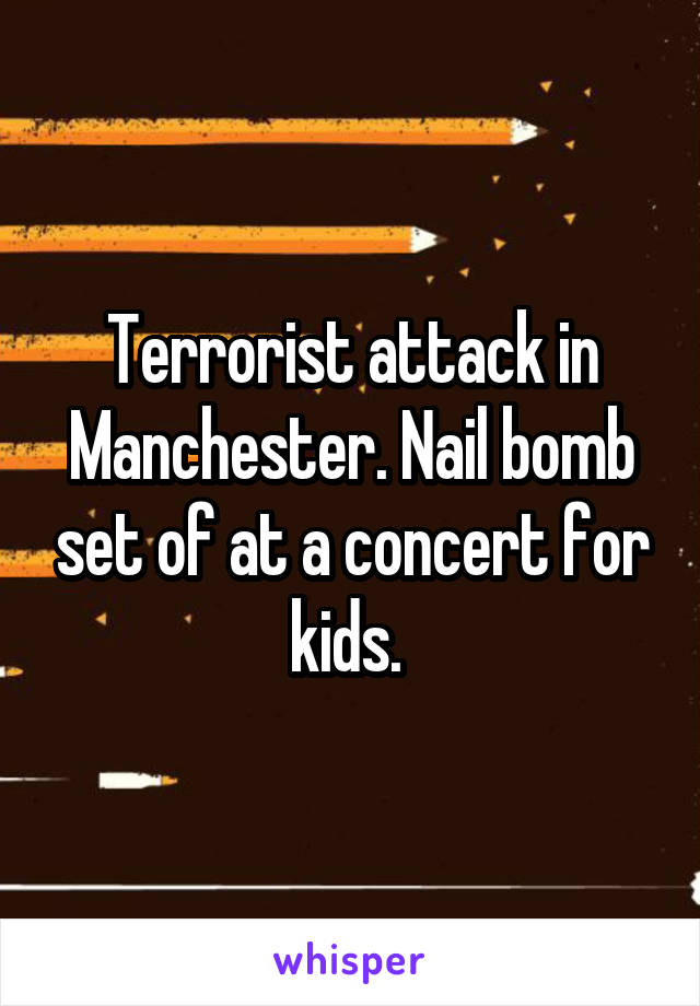 Terrorist attack in Manchester. Nail bomb set of at a concert for kids.