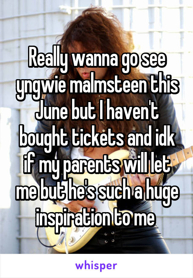 Really wanna go see yngwie malmsteen this June but I haven't bought tickets and idk if my parents will let me but he's such a huge inspiration to me