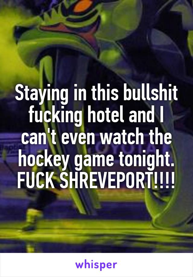 Staying in this bullshit fucking hotel and I can't even watch the hockey game tonight. FUCK SHREVEPORT!!!!
