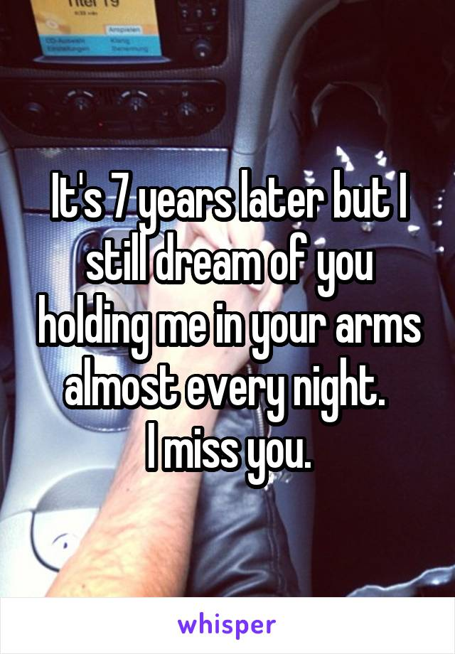 It's 7 years later but I still dream of you holding me in your arms almost every night.  I miss you.