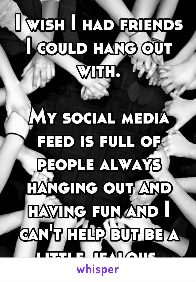 I wish I had friends I could hang out with.  My social media feed is full of people always hanging out and having fun and I can't help but be a little jealous.