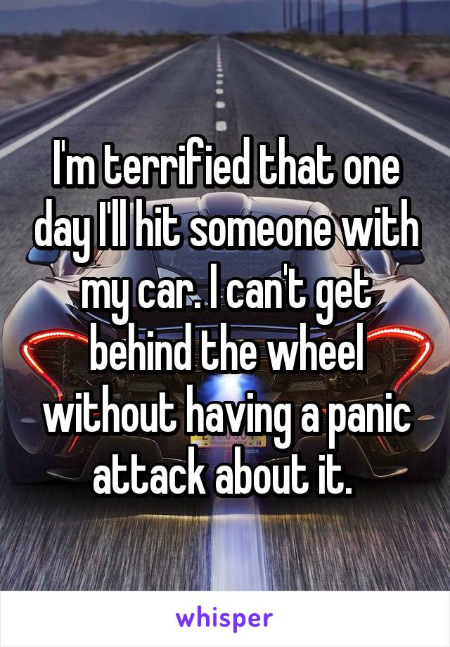 I'm terrified that one day I'll hit someone with my car. I can't get behind the wheel without having a panic attack about it.
