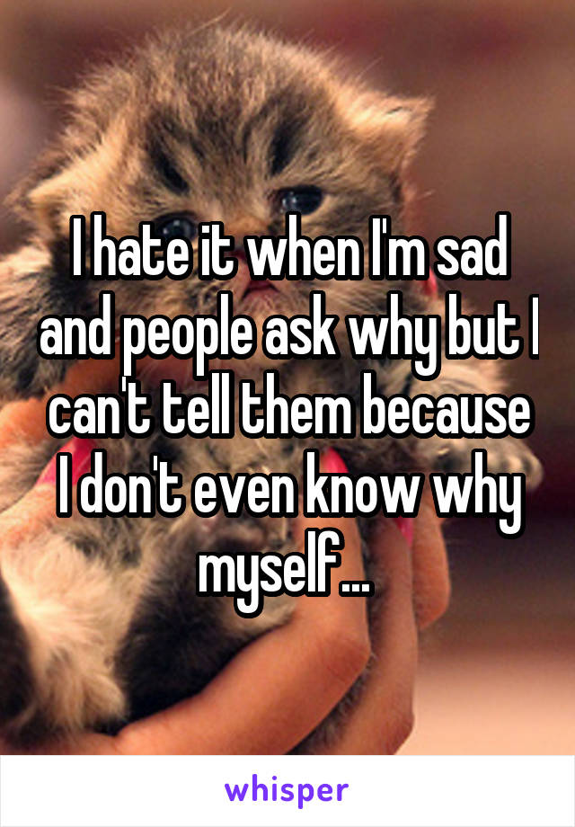 I hate it when I'm sad and people ask why but I can't tell them because I don't even know why myself...