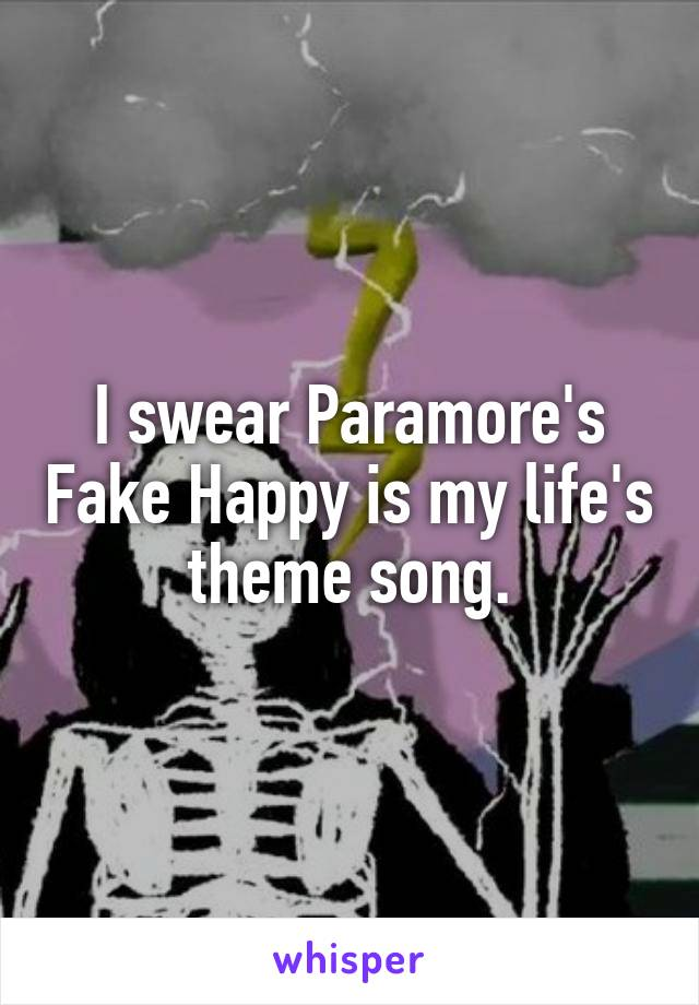 I swear Paramore's Fake Happy is my life's theme song.