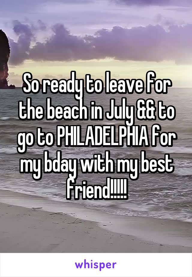 So ready to leave for the beach in July && to go to PHILADELPHIA for my bday with my best friend!!!!!