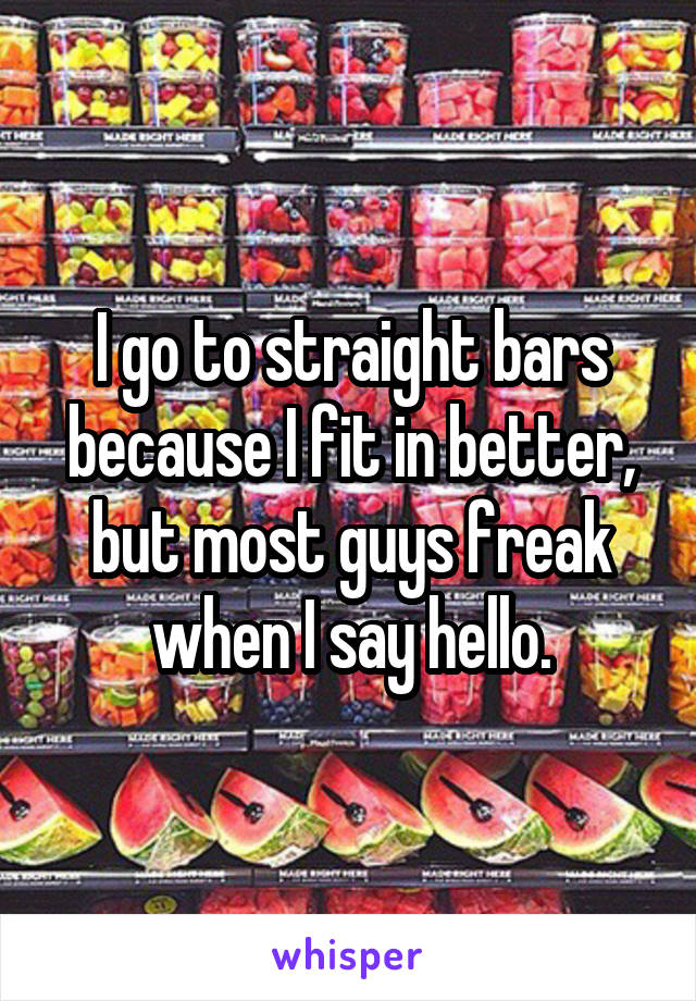 I go to straight bars because I fit in better, but most guys freak when I say hello.