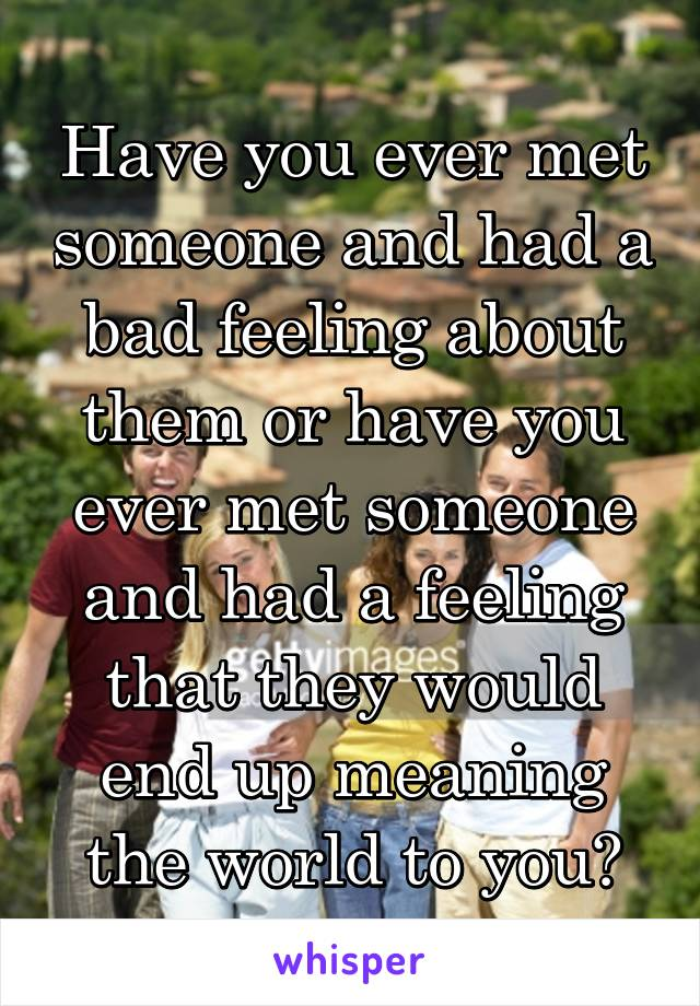 Have you ever met someone and had a bad feeling about them or have you ever met someone and had a feeling that they would end up meaning the world to you?