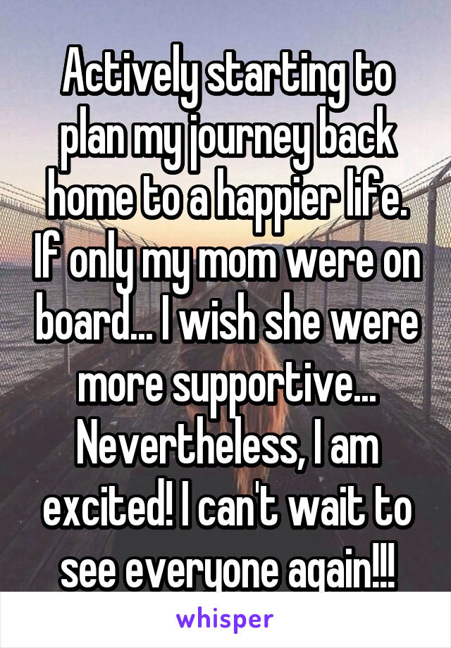 Actively starting to plan my journey back home to a happier life. If only my mom were on board... I wish she were more supportive... Nevertheless, I am excited! I can't wait to see everyone again!!!