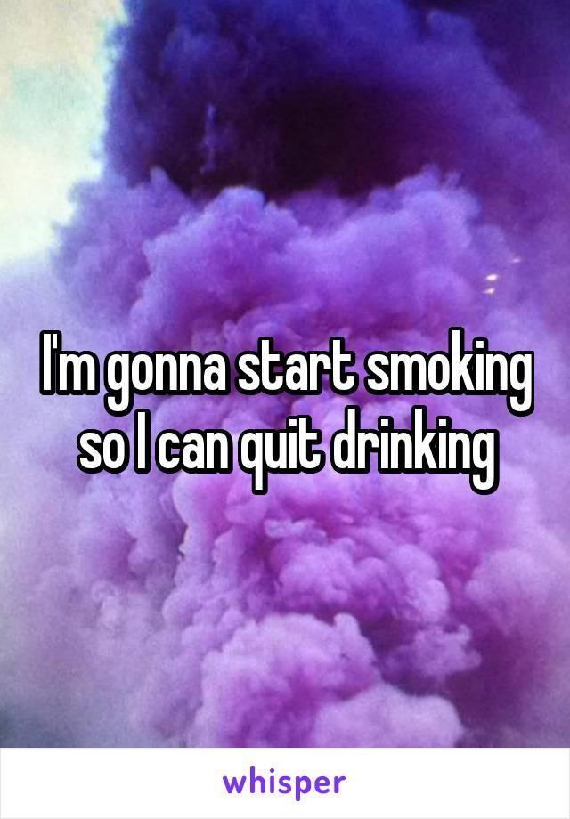 I'm gonna start smoking so I can quit drinking