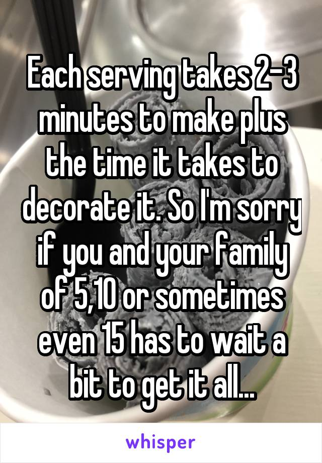 Each serving takes 2-3 minutes to make plus the time it takes to decorate it. So I'm sorry if you and your family of 5,10 or sometimes even 15 has to wait a bit to get it all...