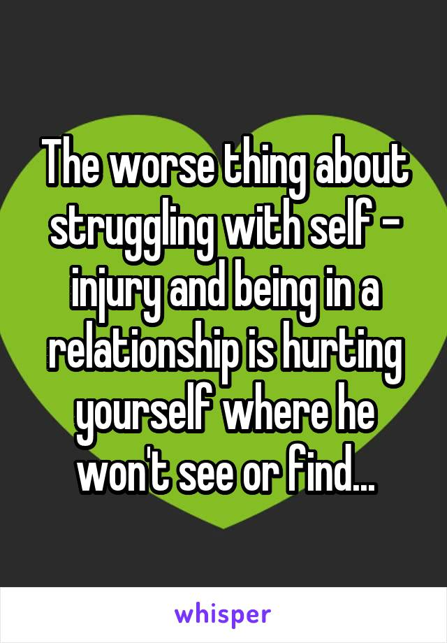 The worse thing about struggling with self - injury and being in a relationship is hurting yourself where he won't see or find...