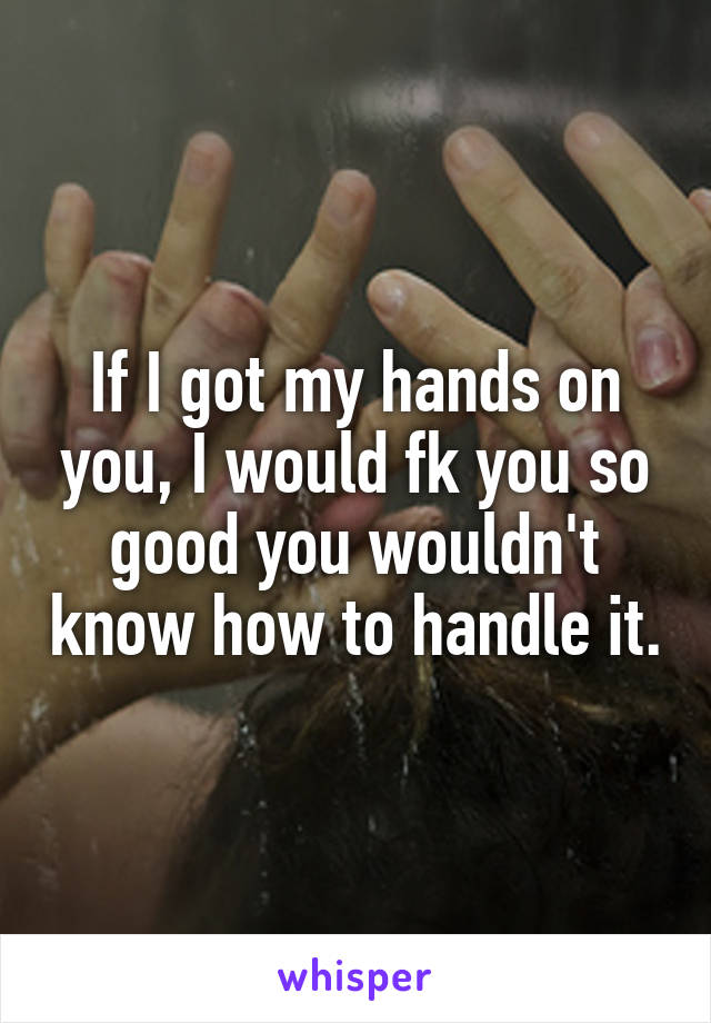 If I got my hands on you, I would fk you so good you wouldn't know how to handle it.