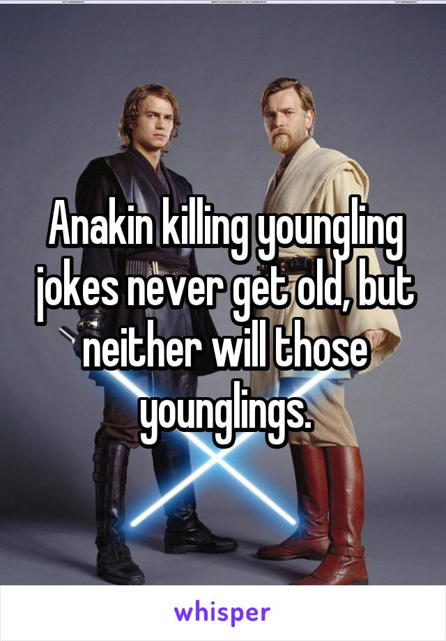 Anakin killing youngling jokes never get old, but neither will those younglings.